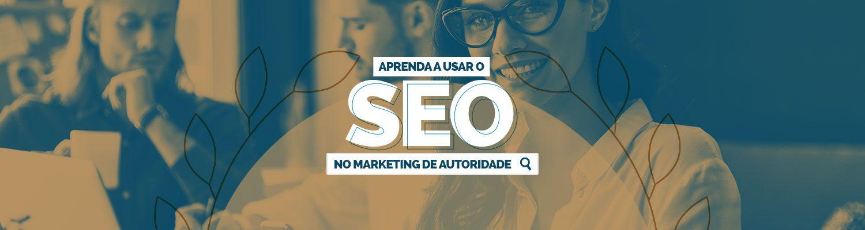 Aprenda a usar o SEO no Marketing de Autoridade