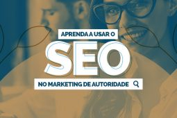 Aprenda a usar o SEO no Marketing de Autoridade