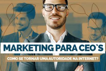 Marketing para CEOs: como se tornar uma autoridade na internet