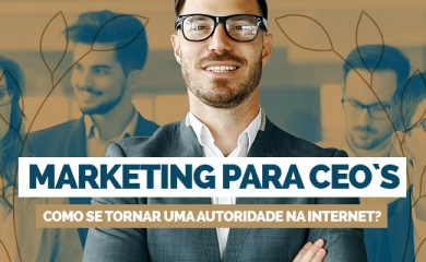 Marketing para CEOs: como se tornar uma autoridade na internet